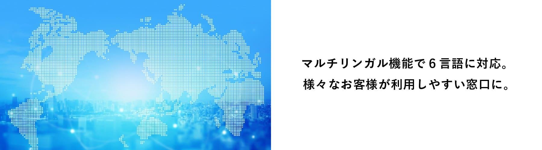 マルチリンガル機能で6言語に対応。様々なお客様が利用しやすい窓口に。